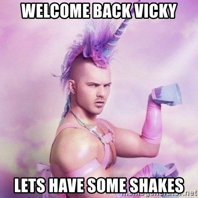Unicorn man  - Welcome back Vicky Lets have some shakes