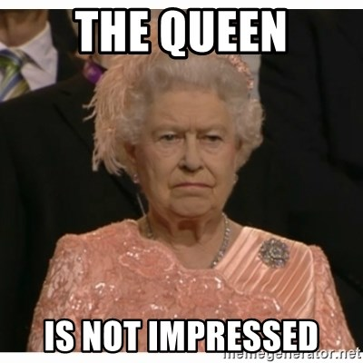 Unimpressed Queen - The Queen Is not impressed