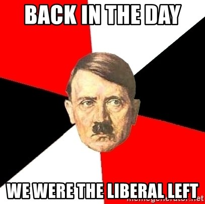 Advice Hitler - Back in the day   we were the liberal left