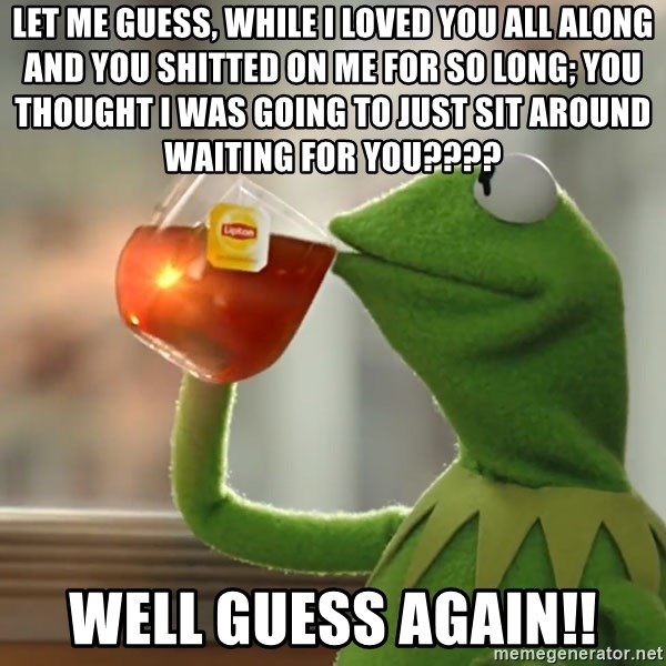 Kermit The Frog Drinking Tea - Let Me Guess, While I Loved You All Along And You Shitted On Me For So Long; You Thought I Was Going To Just Sit Around Waiting For You????  Well Guess AGAIN!!