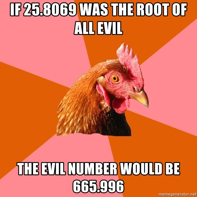 Anti Joke Chicken - If 25.8069 was the root of all evil the evil number would be 665.996