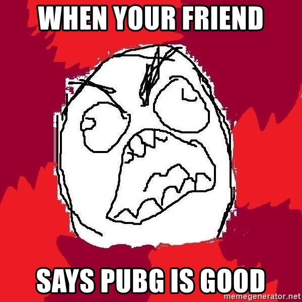 Rage FU - when your friend says pubg is good