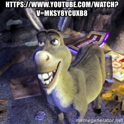 Donkey Shrek - https://www.youtube.com/watch?v=mKSY8YcuXb8