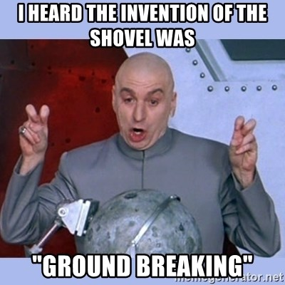 "Dr Evil meme - I heard the invention of the shovel was ""Ground Breaking"""