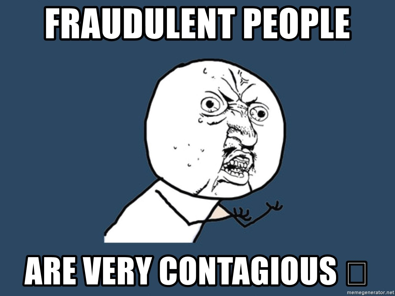 Y U No - Fraudulent people Are very contagious 😷