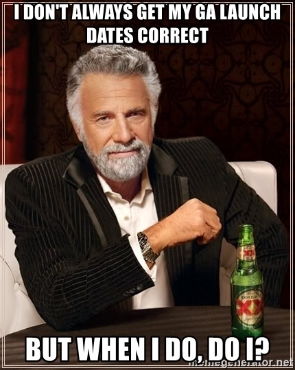 The Most Interesting Man In The World - I don't always get my GA Launch Dates correct But when I do, do I?