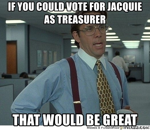 Yeah If You Could Just - If you could vote for Jacquie as Treasurer That would be great