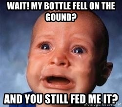 Very Sad Kid - Wait! My bottle fell on the gound? And you STILL fed me it?
