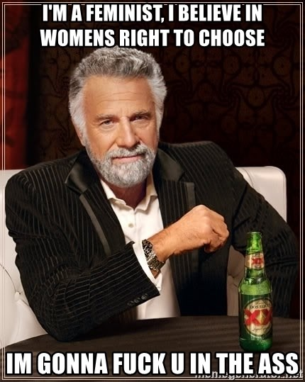 The Most Interesting Man In The World - I'm a feminist, I believe in womens right to choose IM GONNA FUCK U IN THE ASS