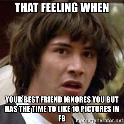 That Feeling When Your Best Friend Ignores You But Has The Time To