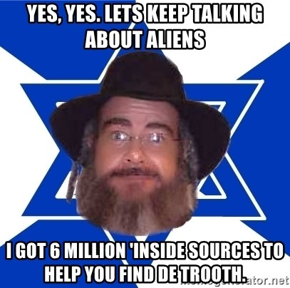 Advice Jew - Yes, yes. Lets keep talking about aliens I got 6 million 'inside sources to help you find de trooth.