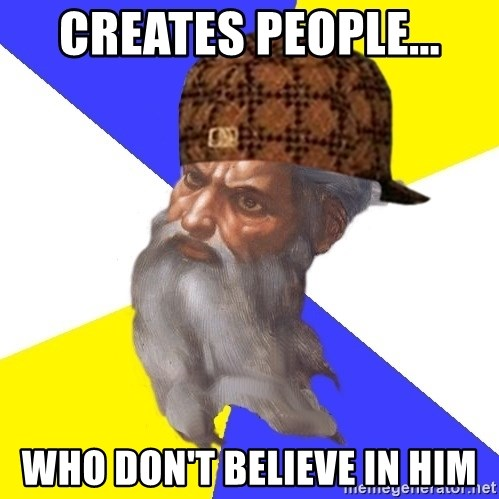 Scumbag God - Creates people... Who don't believe in him
