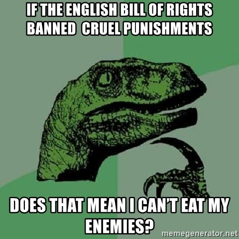 Philosoraptor - If the English bill of rights banned  cruel punishments Does that mean I can't eat my enemies?