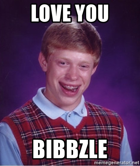 Bad Luck Brian - Love you Bibbzle