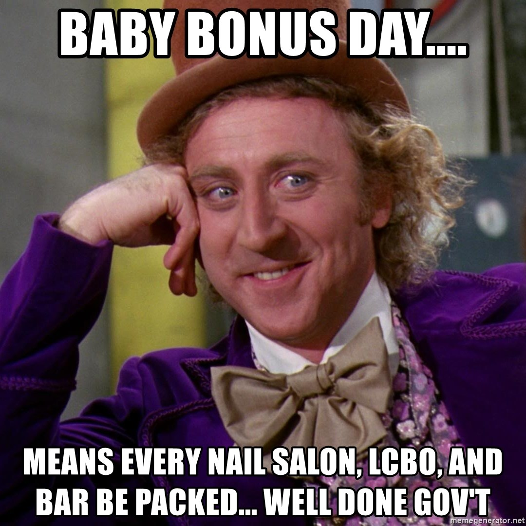 Willy Wonka - Baby bonus day.... Means every nail salon, Lcbo, and bar be packed... well done gov't