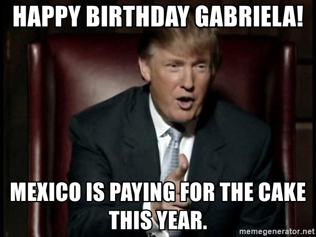 Donald Trump - Happy Birthday Gabriela! Mexico is paying for the cake this year.