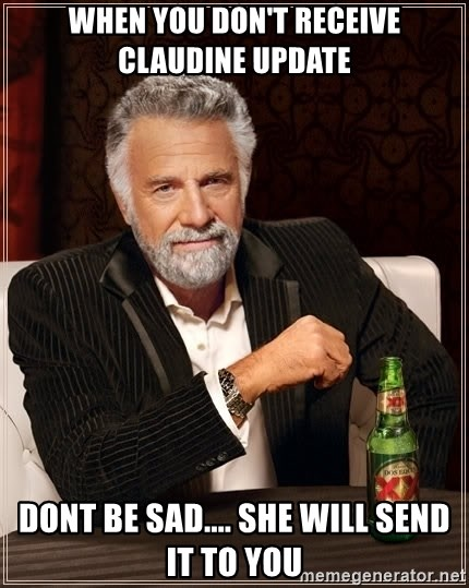 The Most Interesting Man In The World - When you don't receive Claudine update Dont be sad.... she will send it to you