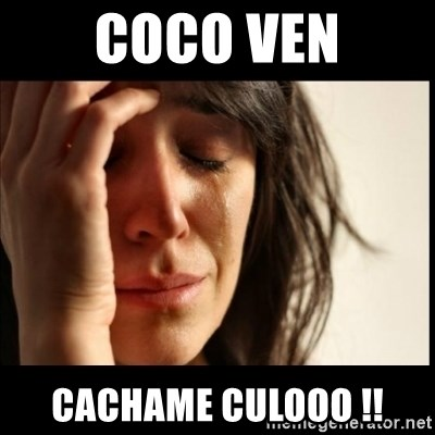 First World Problems - Coco ven Cachame culooo !!