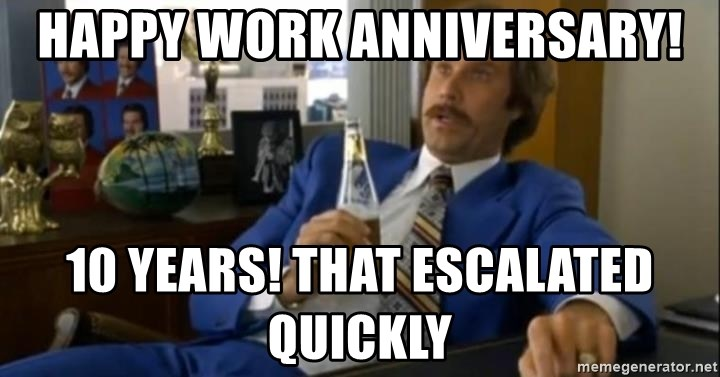 That escalated quickly-Ron Burgundy - Happy work anniversary! 10 years! That escalated quickly