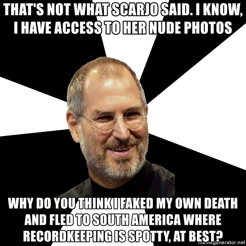 Steve Jobs Says - THAT'S NOT WHAT SCARJO SAID. I KNOW, I HAVE ACCESS TO HER NUDE PHOTOS WHY DO YOU THINK I FAKED MY OWN DEATH AND FLED TO SOUTH AMERICA WHERE RECORDKEEPING IS SPOTTY, AT BEST?