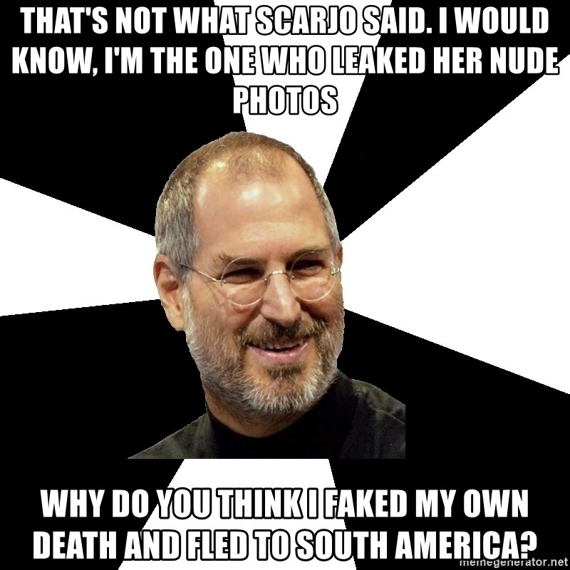 Steve Jobs Says - THAT'S NOT WHAT SCARJO SAID. I WOULD KNOW, I'M THE ONE WHO LEAKED HER NUDE PHOTOS WHY DO YOU THINK I FAKED MY OWN DEATH AND FLED TO SOUTH AMERICA?