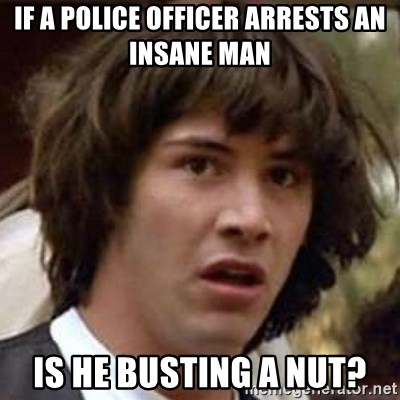 Conspiracy Keanu - If a police officer arrests an insane man  Is he busting a nut?