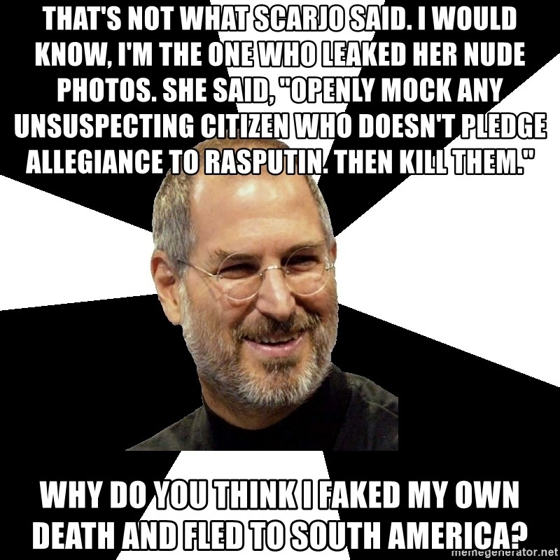 """Steve Jobs Says - THAT'S NOT WHAT SCARJO SAID. I WOULD KNOW, I'M THE ONE WHO LEAKED HER NUDE PHOTOS. SHE SAID, """"OPENLY MOCK ANY UNSUSPECTING CITIZEN WHO DOESN'T PLEDGE ALLEGIANCE TO RASPUTIN. THEN KILL THEM."""" WHY DO YOU THINK I FAKED MY OWN DEATH AND FLED TO SOUTH AMERICA?"""