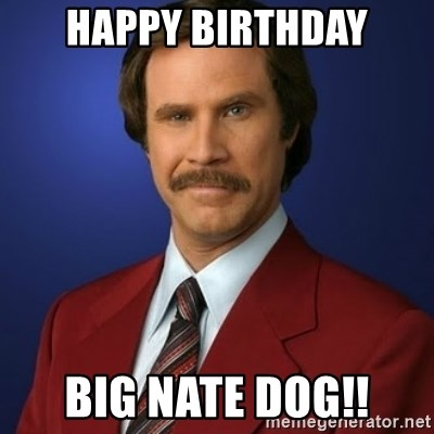 Anchorman Birthday - HAPPY BIRTHDAY BIG NATE DOG!!