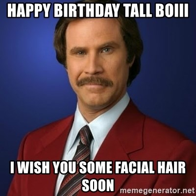 Anchorman Birthday - Happy birthday tall boiii I wish you some facial hair soon