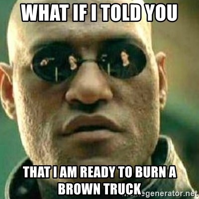 What If I Told You - What if I told you That I am ready to burn a brown truck