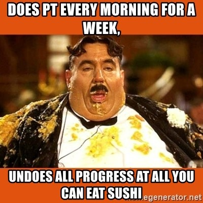 Fat Guy - Does PT every morning for a week, Undoes all progress at All You Can Eat Sushi
