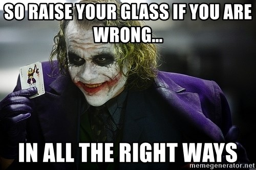 joker - So raise your glass if you are wrong... In all the right ways
