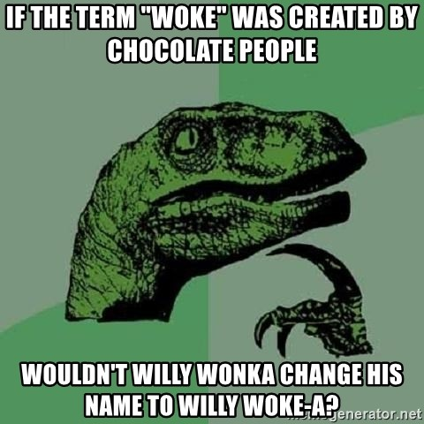 "Philosoraptor - If the term ""Woke"" was created by chocolate people wouldn't Willy Wonka change his name to Willy Woke-a?"