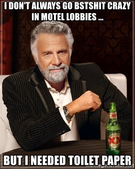 The Most Interesting Man In The World - I don't always go bstshit crazy in motel lobbies ... But I needed toilet paper