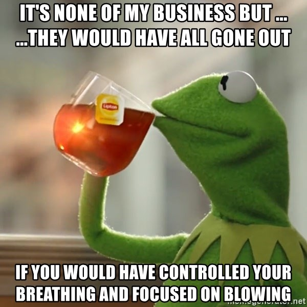 Kermit The Frog Drinking Tea - It's none of my business but ... ...they would have all gone out If you would have controlled your breathing and focused on blowing