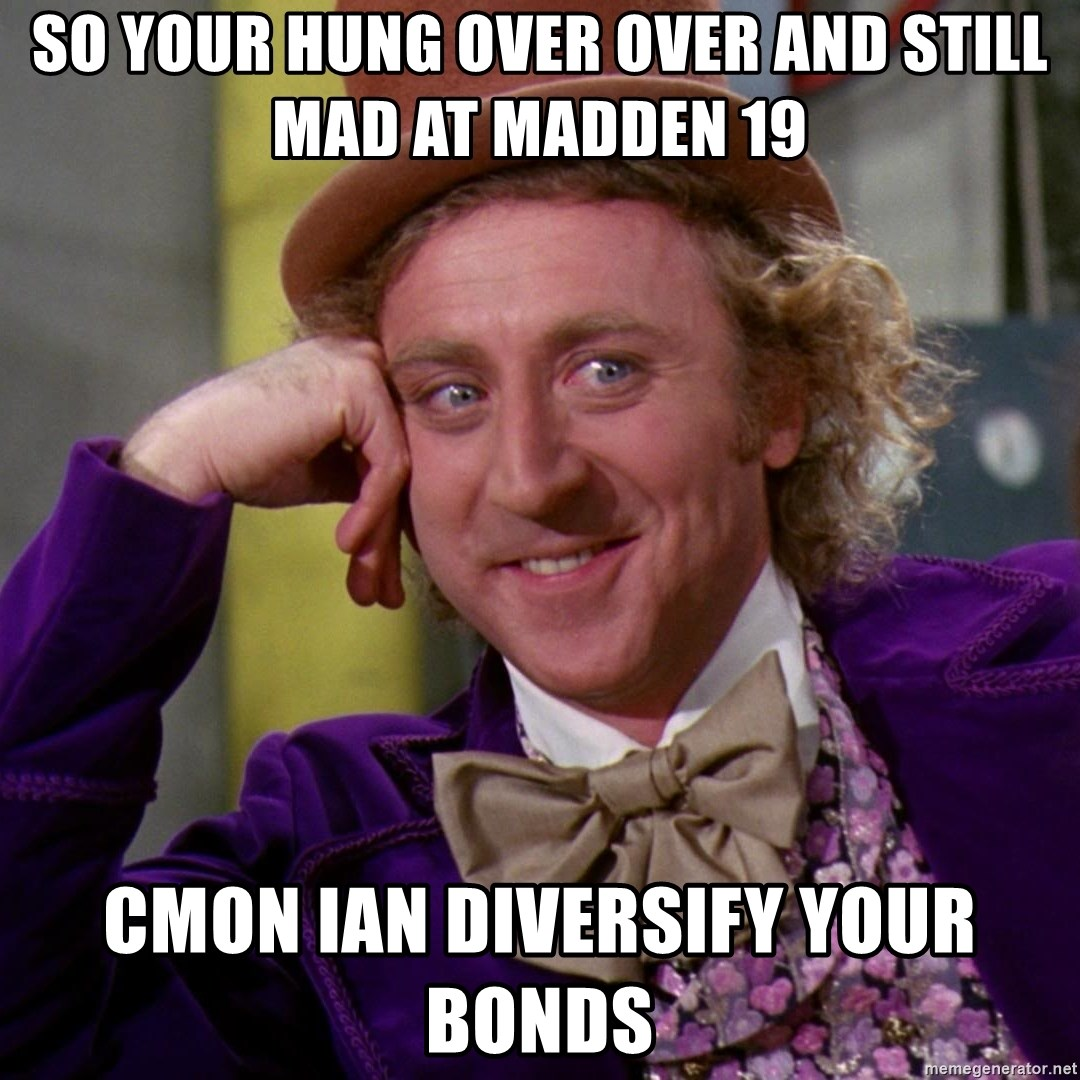 Willy Wonka - so your hung over over and still mad at madden 19 Cmon ian diversify your Bonds
