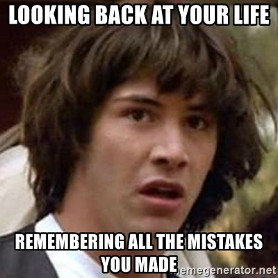Conspiracy Keanu - looking back at your life remembering all the mistakes you made