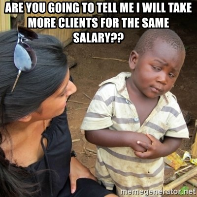 Skeptical 3rd World Kid - Are you going to tell me I will take more clients for the same salary??