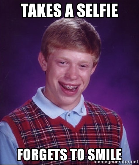 Bad Luck Brian - Takes a selfie Forgets to smile