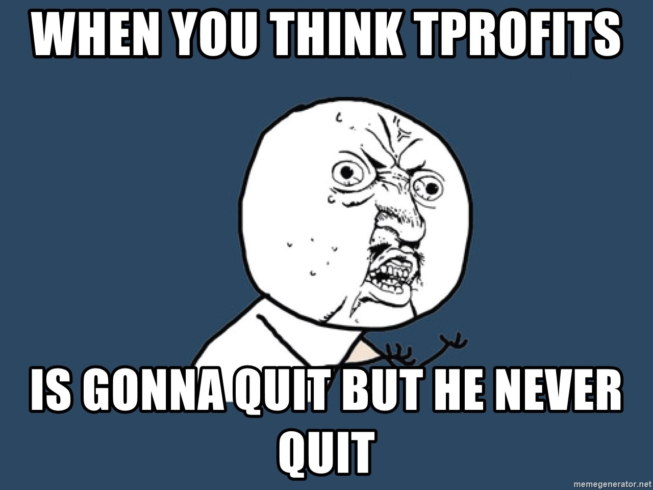 Y U No - When You Think TProfits Is gonna quit But He never Quit