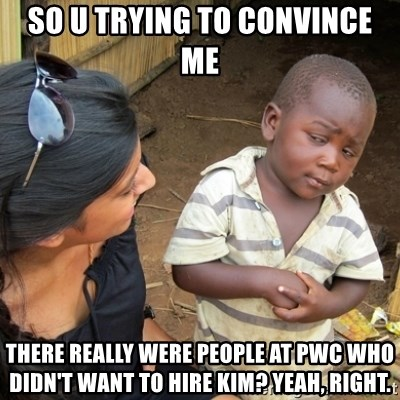 Skeptical 3rd World Kid - SO U trying to convince me there really were people at pwc who didn't want to hire kim? Yeah, right.