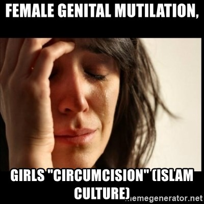 "First World Problems - female genital mutilation, girls ""circumcision"" (islam culture)"