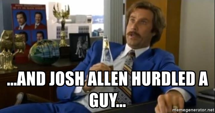 That escalated quickly-Ron Burgundy - ...and Josh Allen hurdled a guy...