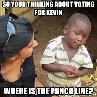 Skeptical 3rd World Kid - So your thinking about voting for kevin Where is the punch line?