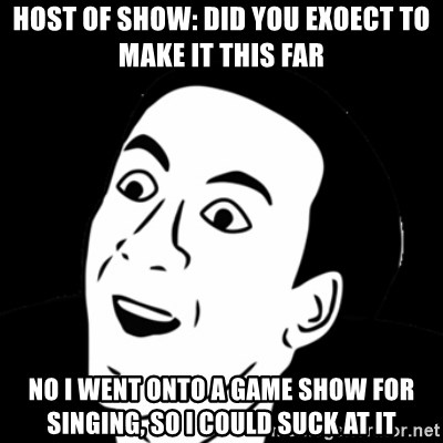 you don't say meme - Host of show: did you exoect to make it this far No i went onto a game show for singing, so i could suck at it