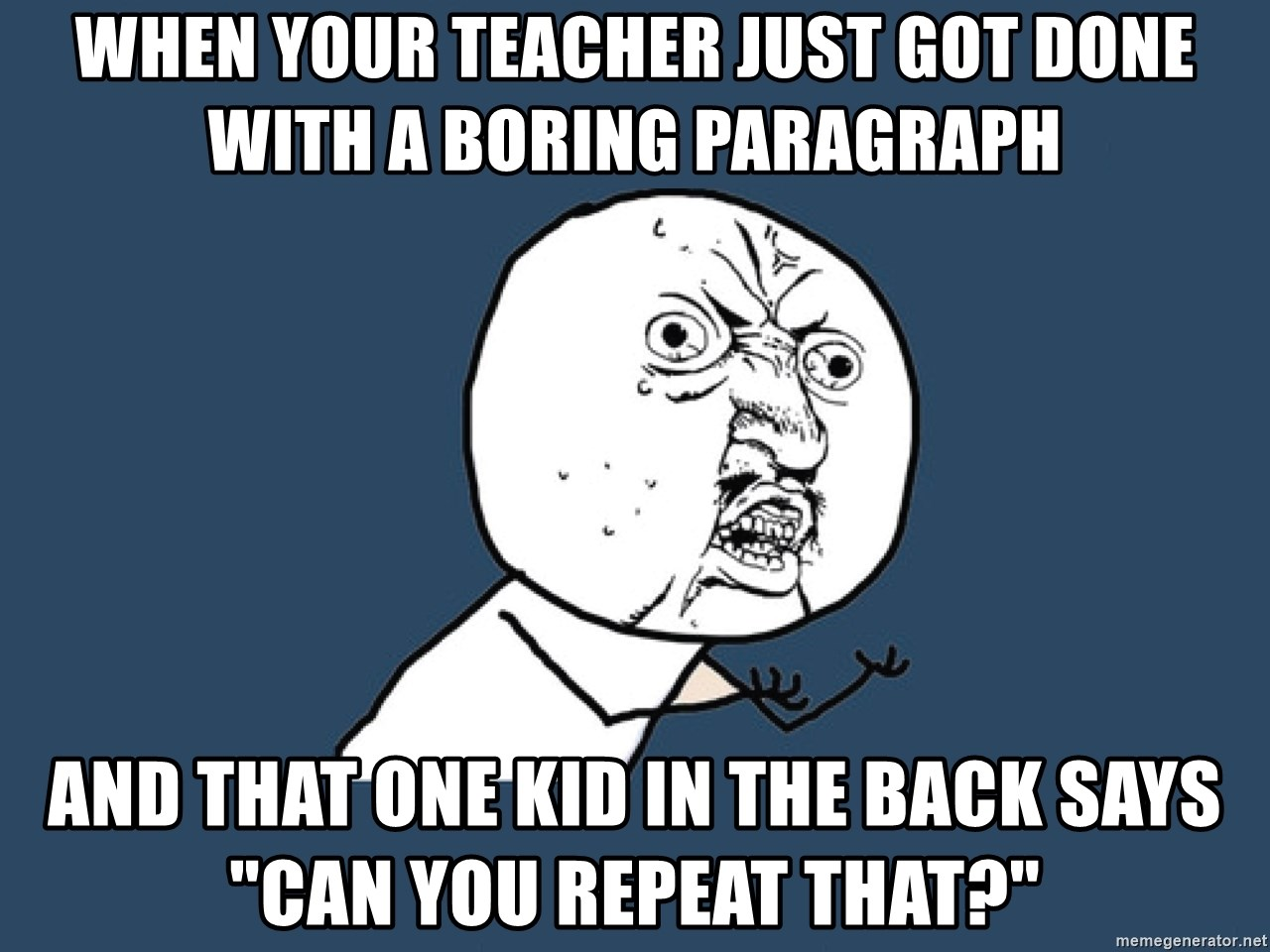 "Y U No - When your teacher just got done with a boring paragraph and that one kid in the back says ""Can you repeat that?"""