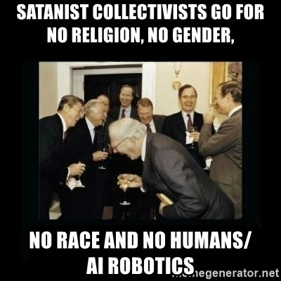 Rich Men Laughing - Satanist Collectivists go for     no religion, no gender, no race and no humans/          AI robotics