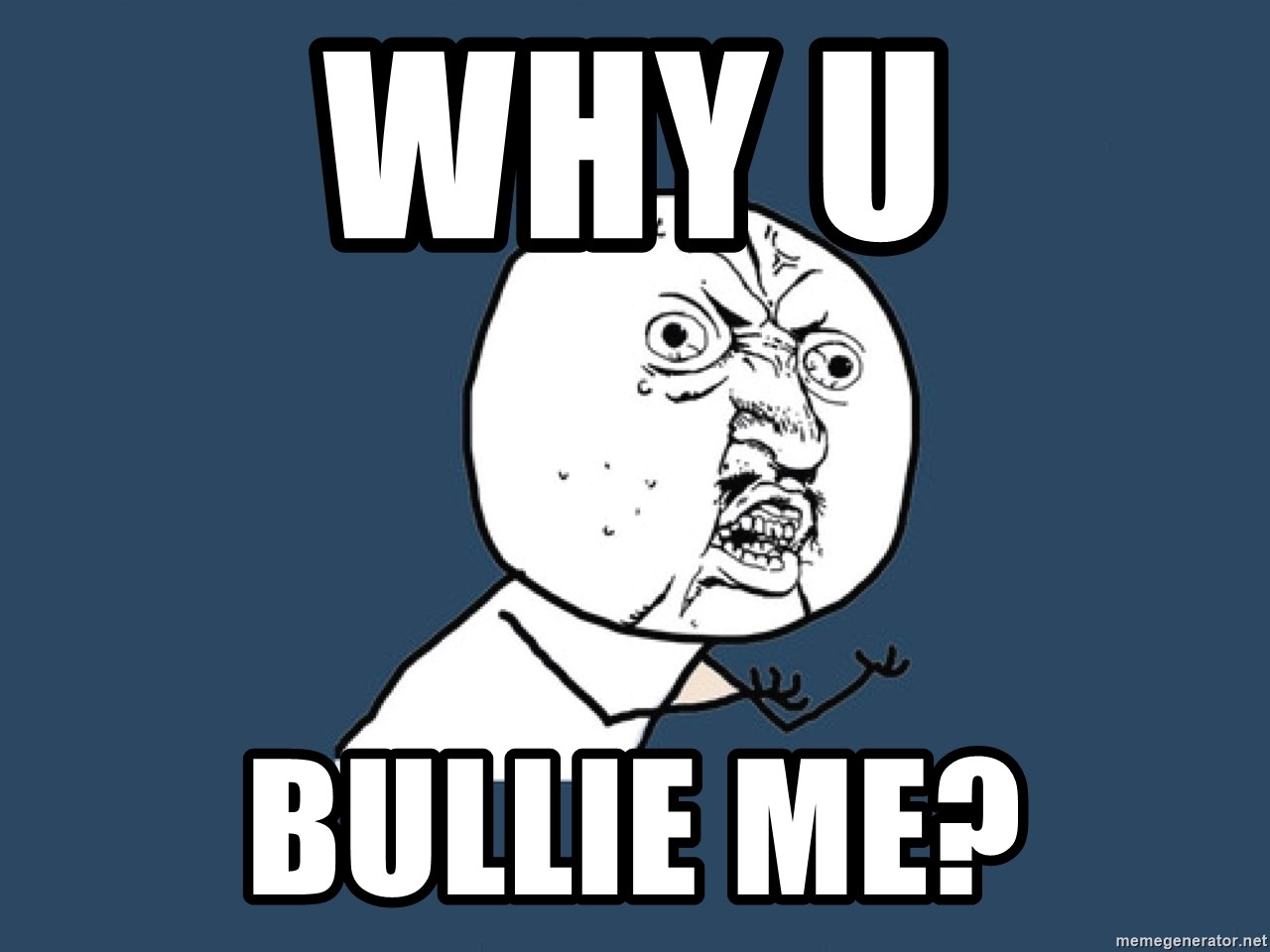 Y U No - why u bullie me?