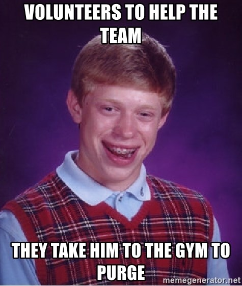 Bad Luck Brian - volunteers to help the team they take him to the gym to purge