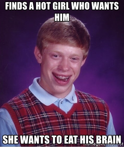 Bad Luck Brian - finds a hot girl who wants him she wants to eat his brain